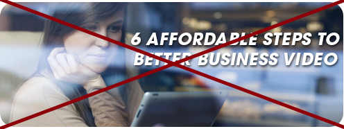 6 Affordable Steps To Better Business Video CANCELED