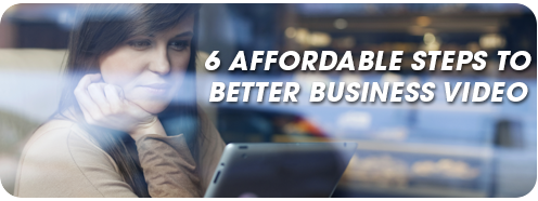 6 Affordable Steps To Better Business Video